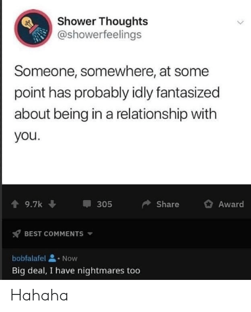 In a Relationship: Shower Thoughts  @showerfeelings  Someone, somewhere, at some  point has probably idly fantasized  about being in a relationship with  you.  9.7k  Share  Award  305  BEST COMMENTS  bobfalafel  Now  Big deal, I have nightmares too Hahaha