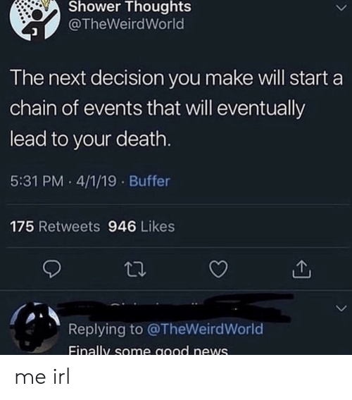 News, Shower, and Shower Thoughts: Shower Thoughts  @TheWeirdWorld  The next decision you make will start a  chain of events that will eventually  lead to your death  5:31 PM 4/1/19 Buffer  175 Retweets 946 Likes  Replying to @TheWeirdWorld  Einally some good news me irl
