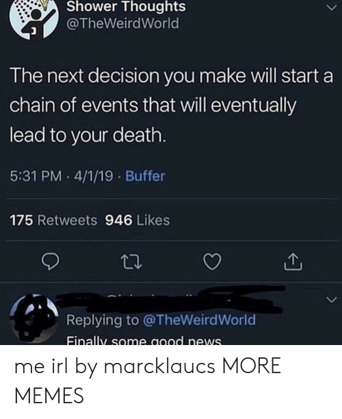 Dank, Memes, and News: Shower Thoughts  @TheWeirdWorld  The next decision you make will start a  chain of events that will eventually  lead to your death  5:31 PM 4/1/19 Buffer  175 Retweets 946 Likes  Replying to @TheWeirdWorld  Einally some good news me irl by marcklaucs MORE MEMES