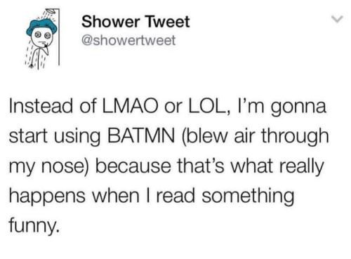 Funny, Lmao, and Lol: Shower Tweet  @showertweet  Instead of LMAO or LOL, I'm gonna  start using BATMN (blew air through  my nose) because that's what really  happens when I read something  funny.