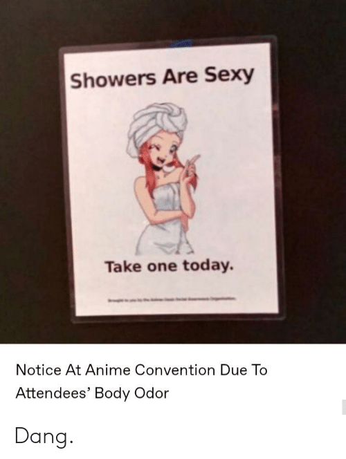 convention: Showers Are Sexy  Take one today.  Notice At Anime Convention Due To  Attendees' Body Odor Dang.