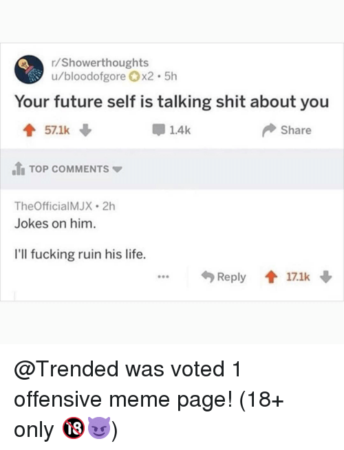 Fucking, Future, and Life: /Showerthoughts  u/bloodofgore x2.5h  Your future self is talking shit about you  會571k  1.4k  Share  .tn TOP COMMENTS ▼  TheOfficialMJX 2h  Jokes on him  I'll fucking ruin his life.  Reply會17.1k @Trended was voted 1 offensive meme page! (18+ only 🔞😈)