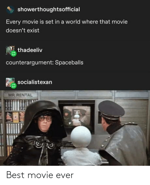 best movie: showerthoughtsofficial  Every movie is set in a world where that movie  doesn't exist  thadeeliv  counterargument: Spaceballs  socialistexan  MR. RENTAL Best movie ever