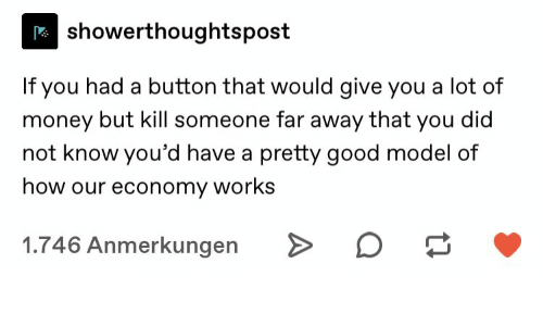 Far Away: showerthoughtspost  If you had a button that would give you a lot of  money but kill someone far away that you did  not know you'd have a pretty good model of  how our economy works  1.746 Anmerkungen  A