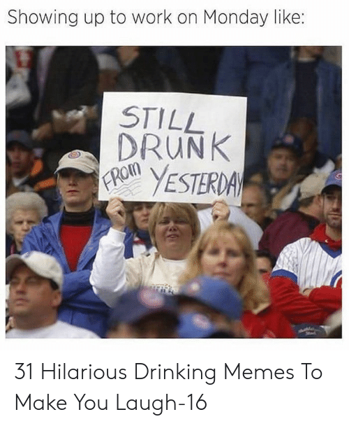 Drinking, Drunk, and Memes: Showing up to work on Monday like:  STILL  DRUNK  FROM  YESTERDA 31 Hilarious Drinking Memes To Make You Laugh-16