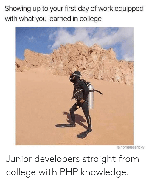 College, Work, and Knowledge: Showing up to your first day of work equipped  with what you learned in college  @homelessricky Junior developers straight from college with PHP knowledge.
