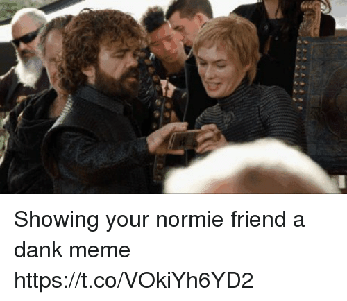 Dank, Meme, and Normie: Showing your normie friend a dank meme https://t.co/VOkiYh6YD2