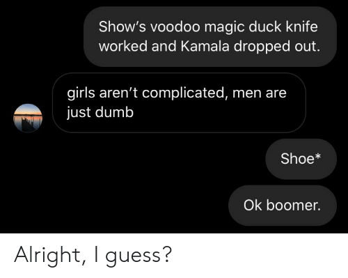 kamala: Show's voodoo magic duck knife  worked and Kamala dropped out.  girls aren't complicated, men are  just dumb  Shoe*  Ok boomer. Alright, I guess?