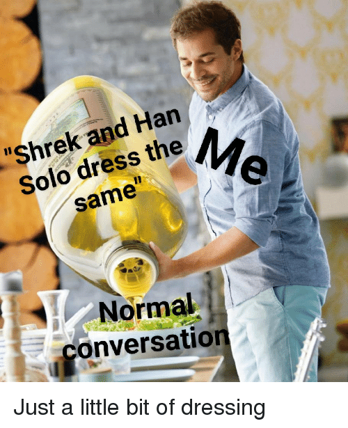 """Han Solo, Shrek, and Dress: """"Shrek and Han  Solo dress the  same  Normal  conversation Just a little bit of dressing"""