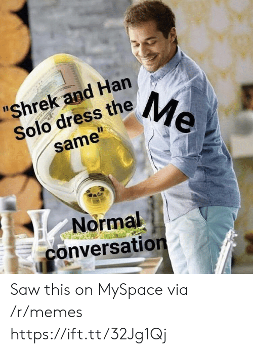 "Han Solo, Memes, and MySpace: ""Shrek and Han  Solo dress theMe  11  same""  Normal  conversation Saw this on MySpace via /r/memes https://ift.tt/32Jg1Qj"