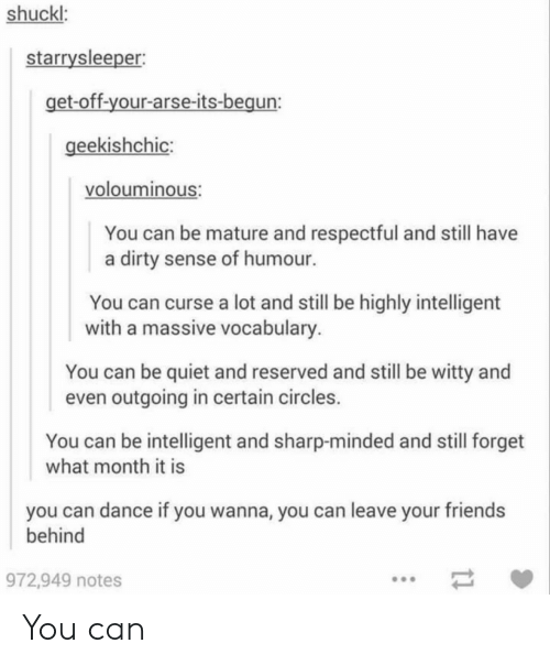 Reserved: shuckl:  starrysleeper  et-off-your-arse-its-begun  eekishchic:  volouminous  You can be mature and respectful and still have  a dirty sense of humour.  You can curse a lot and still be highly intelligent  with a massive vocabulary  You can be quiet and reserved and still be witty and  even outgoing in certain circles.  You can be intelligent and sharp-minded and still forget  what month it is  you can dance if you wanna, you can leave your friends  behind  972,949 notes You can