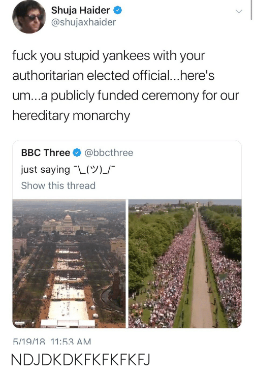 authoritarian: Shuja Haider  @shujaxhaider  fuck you stupid yankees with your  authoritarian elected official...here's  um...a publicly funded ceremony for our  hereditary monarchy  BBC Three @bbcthree  just saying-L(ツ)」-  Show this thread  5/19/18 11:53 AM NDJDKDKFKFKFKFJ