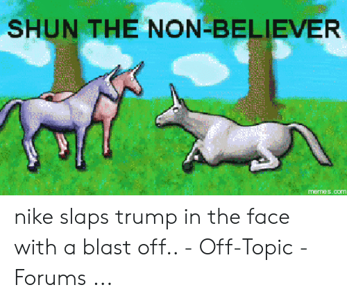 Slaps Trump: SHUN THE NON-BELIEVER  memes.com nike slaps trump in the face with a blast off.. - Off-Topic - Forums ...