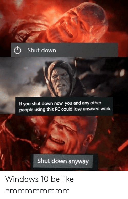 Windows: Shut down  If you shut down now, you and any other  people using this PC could lose unsaved work.  Shut down anyway Windows 10 be like hmmmmmmmm