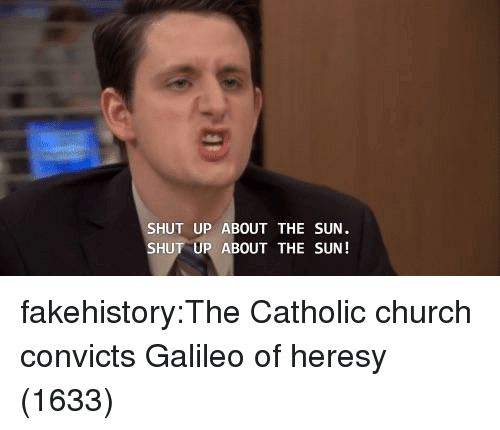 Church, Shut Up, and Tumblr: SHUT UP ABOUT THE SUN  SHUT UP ABOUT THE SUN! fakehistory:The Catholic church convicts Galileo of heresy (1633)