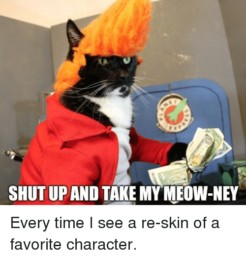 Shut Up, Time, and Character: SHUT UP AND TAKE MYMEOW-NEY Every time I see a re-skin of a favorite character.
