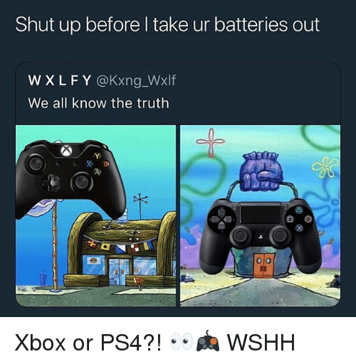 Memes, Ps4, and Shut Up: Shut up before l take ur batteries out  W XLFY @Kxng_Wxlf  We all know the truth  0 o Xbox or PS4?! 👀🎮 WSHH