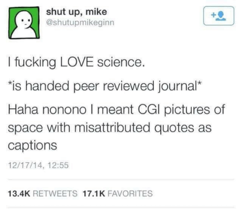 """cgi: shut up, mike  @shutupmikeginn  I fucking LOVE science.  """"is handed peer reviewed journal*  Haha nonono I meant CGI pictures of  space with misattributed quotes as  captions  12/17/14, 12:55  13.4K RETWEETS 17.1K FAVORITES"""