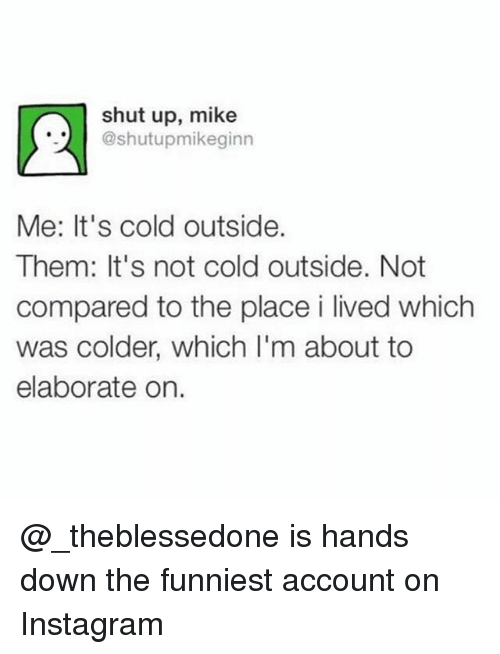 Funny, Instagram, and Shut Up: shut up, mike  @shutupmikeginn  Me: It's cold outside.  Them: It's not cold outside. Not  compared to the place i lived which  was colder, which l'm about to  elaborate on. @_theblessedone is hands down the funniest account on Instagram