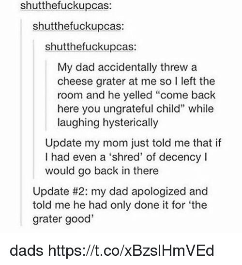 """Laughing Hysterically: shutthefuckupcas:  shutthefuckupcas:  shutthefuckupcas:  My dad accidentally threw a  cheese grater at me so I left the  room and he yelled """"come back  here you ungrateful child"""" while  laughing hysterically  Update my mom just told me that if  I had even a 'shred' of decency !  would go back in there  Update #2: my dad apologized and  told me he had only done it for 'the  grater good' dads https://t.co/xBzslHmVEd"""
