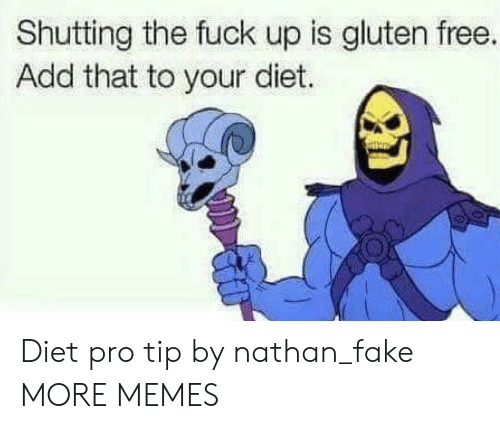 Gluten: Shutting the fuck up is gluten free.  Add that to your diet. Diet pro tip by nathan_fake MORE MEMES