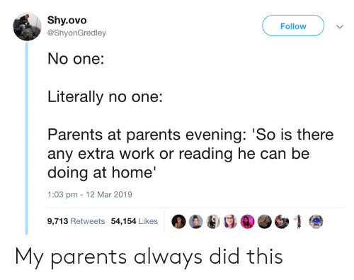 Parents, Work, and Home: Shy.ovo  Follow  @ShyonGredley  No one:  Literally no one:  Parents at parents evening: 'So is there  any extra work or reading he can be  doing at home'  1:03 pm 12 Mar 2019  9,713 Retweets 54,154 Likes 00 My parents always did this