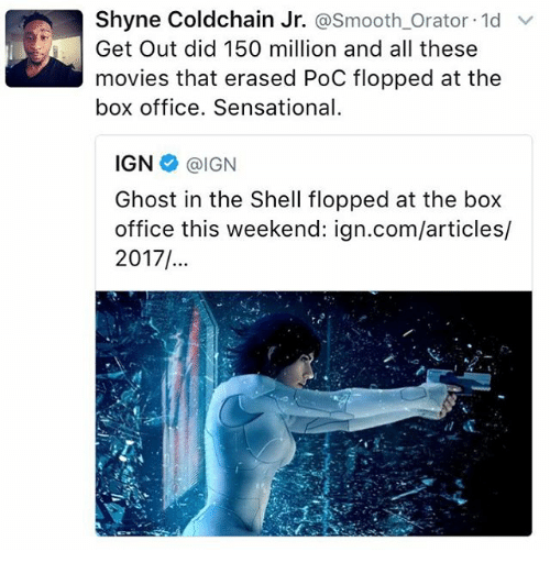 Memes, Movies, and Sensational: Shyne Coldchain Jr. asmooth Orator 1d  v  Get Out did 150 million and all these  movies that erased PoC flopped at the  box office. Sensational.  IGN  @IGN  Ghost in the Shell flopped at the box  office this weekend: ign.com/articles/  2017/