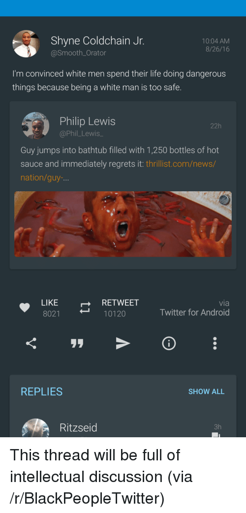 Android, Blackpeopletwitter, and Life: Shyne Coldchain Jr  @Smooth_Orator  10:04 AM  8/26/16  I'm convinced white men spend their life doing dangerous  things because being a white man is too safe  Philip Lewis  @Phil_Lewis_  22h  Guy jumps into bathtub filled with 1,250 bottles of hot  sauce and immediately regrets it: thrillist.com/news/  nation/guy-  LIKE  8021  RETWEET  10120  via  Twitter for Android  REPLIES  SHOW ALL  Ritzseid  3h <p>This thread will be full of intellectual discussion (via /r/BlackPeopleTwitter)</p>