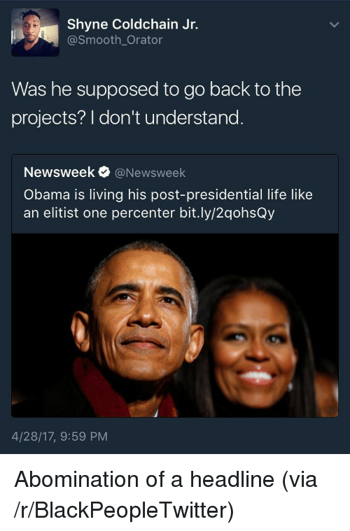 Blackpeopletwitter, Life, and Obama: Shyne Coldchain Jr.  @Smooth_Orator  Was he supposed to go back to the  projects? I don't understand  Newsweek@Newsweek  Obama is living his post-presidential life like  an elitist one percenter bit.ly/2qohsQy  4/28/17, 9:59 PM <p>Abomination of a headline (via /r/BlackPeopleTwitter)</p>