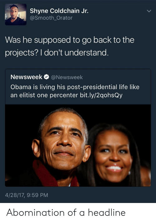 Life, Obama, and Smooth: Shyne Coldchain Jr.  @Smooth_Orator  Was he supposed to go back to the  projects? I don't understand  Newsweek@Newsweek  Obama is living his post-presidential life like  an elitist one percenter bit.ly/2qohsQy  4/28/17, 9:59 PM Abomination of a headline