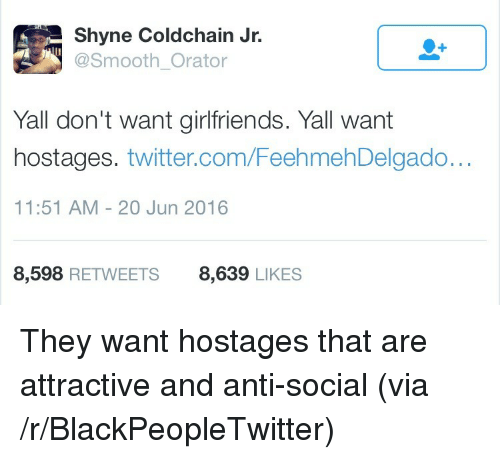 Blackpeopletwitter, Smooth, and Twitter: Shyne Coldchain Jr.  @Smooth_Orator  Yall don't want girlfriends. Yall want  hostages. twitter.com/FeehmehDelgado...  11:51 AM - 20 Jun 2016  8,598 RETWEETS8,639 LIKES <p>They want hostages that are attractive and anti-social (via /r/BlackPeopleTwitter)</p>