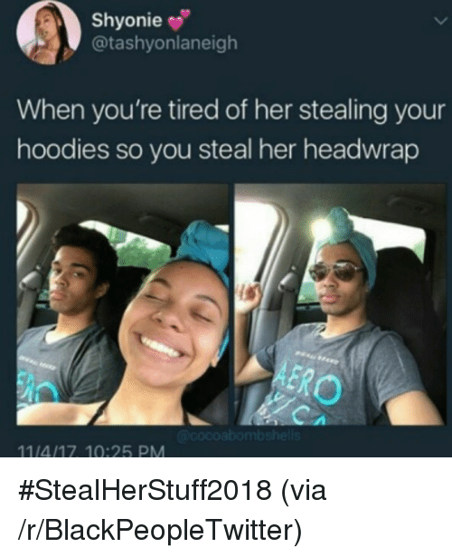 Blackpeopletwitter, Her, and Via: Shyonie  @tashyonlaneigh  When you're tired of her stealing your  hoodies so you steal her headwrap  11/4/17 10:25 PM <p>#StealHerStuff2018 (via /r/BlackPeopleTwitter)</p>