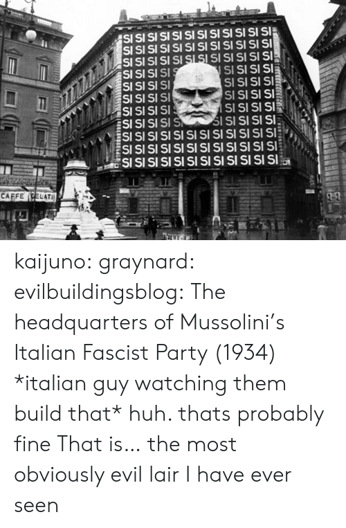 fascist: SI  SI  SI SI SI SI SI  S SI  SI SI SI SI  SI SI SI SI SI SI  SI SI  CAFFECELATI  SSSS kaijuno:  graynard:  evilbuildingsblog: The headquarters of Mussolini's Italian Fascist Party (1934) *italian guy watching them build that* huh. thats probably fine   That is… the most obviously evil lair I have ever seen