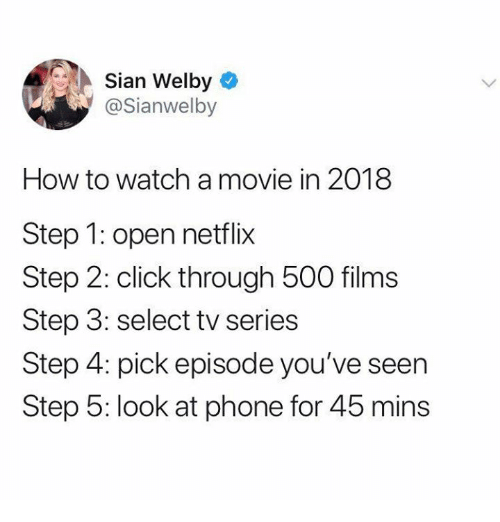 Click, Memes, and Netflix: Sian Welby  @Sianwelby  How to watch a movie in 2018  Step 1: open netflix  Step 2: click through 500 films  Step 3: select tv series  Step 4: pick episode you've seen  Step 5: look at phone for 45 mins