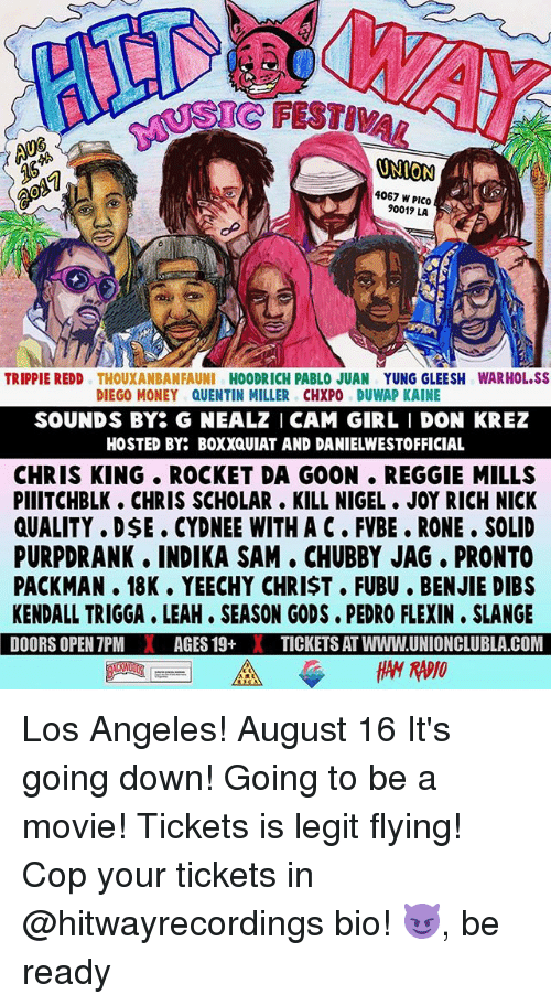 Legitly: SIC FESTIVA  ONION  4067 W PICO  90019 LA  TRIPPIE REDD THOUXANBANFAUNI HOODRICH PABLO JUAN YUNG GLEESH WARHOL.SS  DIEGO MONEY QUENTIN MILLER CHXPO DUWAP KAINE  SOUNDS BY G NEALZ I CAM GIRL I DON KREZ  HOSTED BY: BOXXQUIAT AND DANIELWESTOFFICIAL  CHRIS KING ROCKET DA GOON . REGGIE MILLS  PIIITCHBLK. CHRIS SCHOLAR. KILL NIGEL JOY RICH NICK  QUALITY . DSE . CYDNEE WITH A C FVBE. RONE. SOLID  PURPDRANK. INDIKA SAM CHUBBY JAG, PRONTO  PACKMAN. 18K. YEECHY CHRIST. FUBU. BENJIE DIBS  KENDALL TRIGGA LEAH. SEASON GODS. PEDRO FLEXIN SLANGE  DOORS OPEN 7PMAGES 19+XTICKETS AT WWW.UNIONCLUBLA COM Los Angeles! August 16 It's going down! Going to be a movie! Tickets is legit flying! Cop your tickets in @hitwayrecordings bio! 😈, be ready