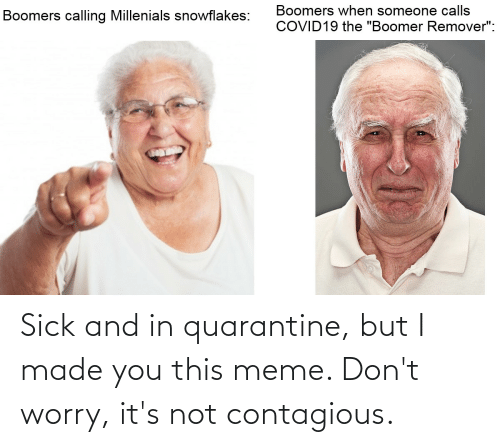 I Made You: Sick and in quarantine, but I made you this meme. Don't worry, it's not contagious.