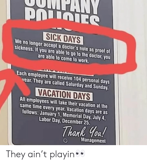 Doctor, Work, and Goal: SICK DAYS  We no longer accept a doctor's note as prool ol  sickness.I you are able to go to the doctor you  are able to come to work  Each employee will receive 104 personal days  vear. They are called Salurday and Sunday.  VACATION DAYS  All employees will lake their vacation at the  same time every year. Vacation days are as  tollows: January 1,Memorial Day, July 4  Labor Day, December 25  hark Goal  Management They ain't playin👀