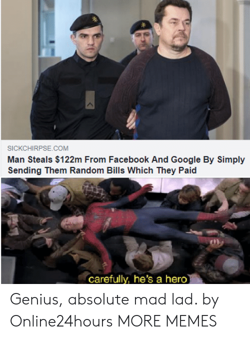 Dank, Facebook, and Google: SICKCHIRPSE.COM  Man Steals $122m From Facebook And Google By Simply  Sending Them Random Bills Which They Paid  carefully, he's a hero Genius, absolute mad lad. by Online24hours MORE MEMES