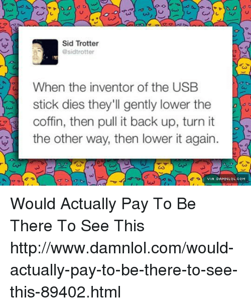 damnlol: Sid Trotter  @sidtrotter  When the inventor of the USB  stick dies they'll gently lower the  coffin, then pull it back up, turn it  the other way, then lower it again  VIA DAMNLOL.COM Would Actually Pay To Be There To See This http://www.damnlol.com/would-actually-pay-to-be-there-to-see-this-89402.html