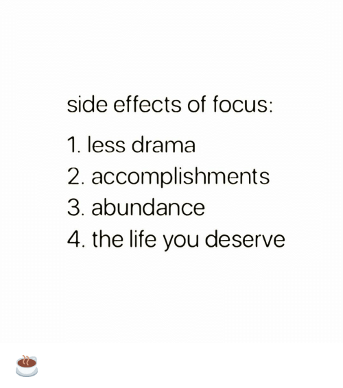 Life, Memes, and Focus: side effects of focus:  1. less drama  2. accomplishments  3. abundance  4. the life you deserve ☕️