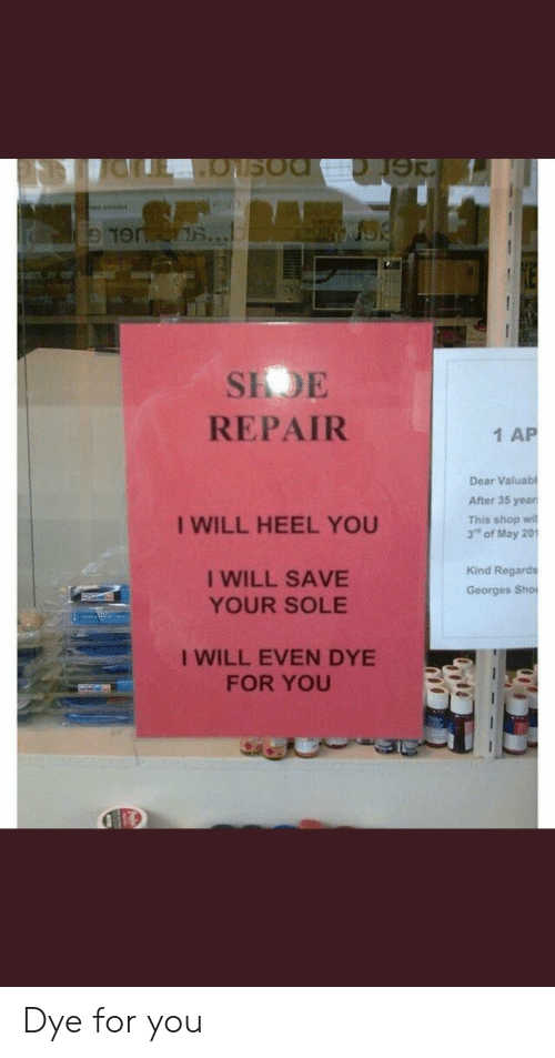 "heel: SIDE  REPAIR  1 AP  Dear Valuabl  After 35 yean  This shop wi  3"" of May 201  I WILL HEEL YOU  I WILL SAVE  YOUR SOLE  Kind Regards  Georges Sho  I WILL EVEN DYE  FOR YOU Dye for you"