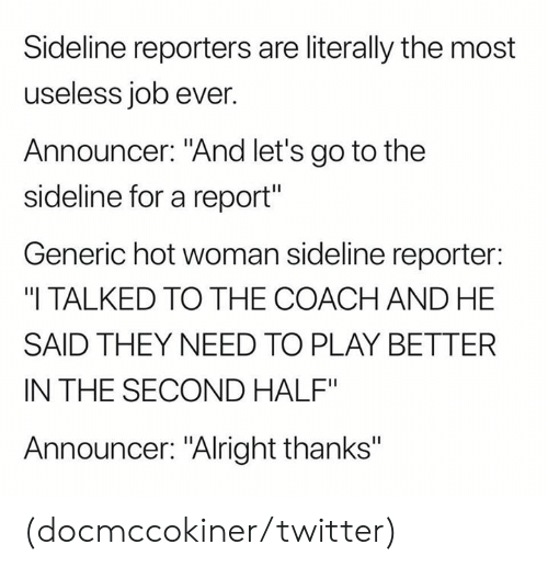 """announcer: Sideline reporters are literally the most  useless job ever.  Announcer: """"And let's go to the  sideline for a report""""  Generic hot woman sideline reporter:  """"I TALKED TO THE COACH AND HE  SAID THEY NEED TO PLAY BETTER  IN THE SECOND HALF""""  Announcer: """"Alright thanks"""" (docmccokiner/twitter)"""