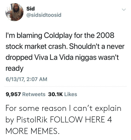 Coldplay: sidsidtoosid  I'm blaming Coldplay for the 2008  stock market crash. Shouldn't a never  dropped Viva La Vida niggas wasn't  ready  6/13/17, 2:07 AM  9,957 Retweets 30.1K Likes For some reason I can't explain by PistolRik FOLLOW HERE 4 MORE MEMES.