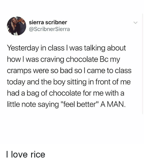 "Bad, Love, and Memes: sierra scribner  @ScribnerSierra  Yesterday in class l was talking about  how I was craving chocolate Bc my  cramps were so bad so l came to class  today and the boy sitting in front of me  had a bag of chocolate for me with a  little note saying ""feel better"" A MAN. I love rice"