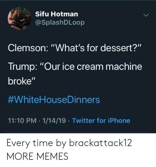 """clemson: Sifu Hotman  @SplashDLoop  Clemson: """"What's for dessert?""""  Trump: Our ice cream machine  broke""""  #WhiteHouseDinners  11:10 PM 1/14/19 Twitter for iPhone Every time by brackattack12 MORE MEMES"""