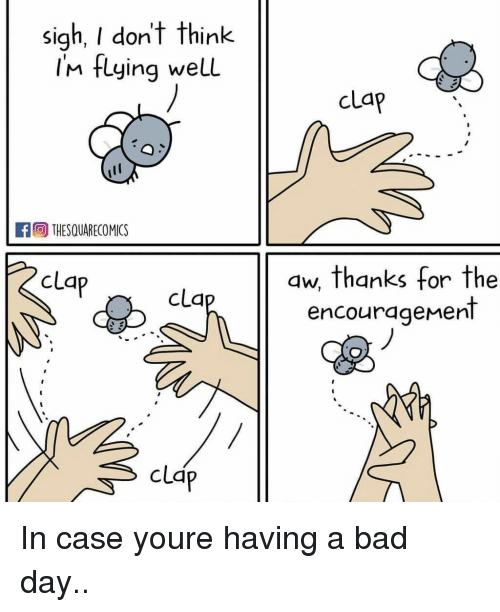 Bad, Bad Day, and Cla: sigh, I don't think  Im flying welL  clap  THESQUARECOMICS  clap  aw, thanks for the  encourageMent  cla  clap In case youre having a bad day..