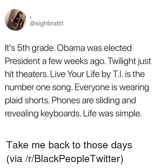 plaid: @sighbrattt  It's 5th grade. Obama was elected  President a few weeks ago. Twilight just  hit theaters. Live Your Life by T.I. is the  number one song. Everyone is wearing  plaid shorts. Phones are sliding and  revealing keyboards. Life was simple. Take me back to those days (via /r/BlackPeopleTwitter)