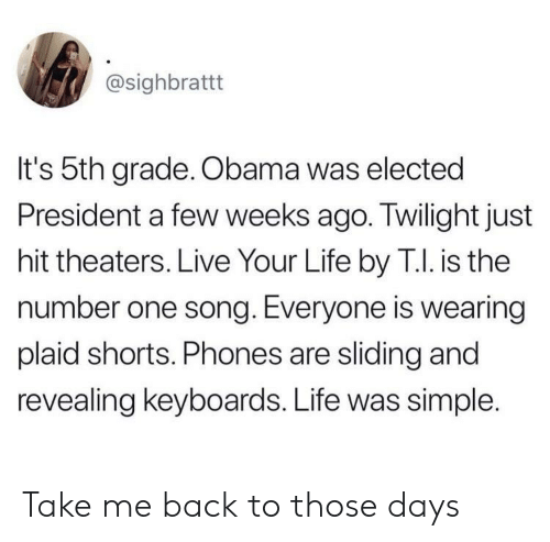 plaid: @sighbrattt  It's 5th grade. Obama was elected  President a few weeks ago. Twilight just  hit theaters. Live Your Life by T.I. is the  number one song. Everyone is wearing  plaid shorts. Phones are sliding and  revealing keyboards. Life was simple. Take me back to those days