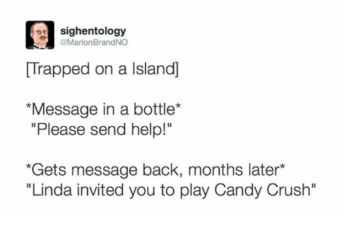 """message in a bottle: sighentology  @Marlon BrandNO  Trapped on a lsland]  *Message in a bottle  """"Please send help!""""  *Gets message back, months later  """"Linda invited you to play Candy Crush"""""""