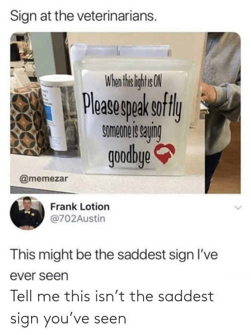 tell me: Sign at the veterinarians.  When thi liht ON  Pleasegpak sofly  buhes siauodwos  goodbye  @memezar  Frank Lotion  @702Austin  This might be the saddest sign l've  ever seen Tell me this isn't the saddest sign you've seen